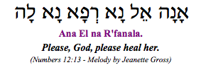 """Ana El Na R'fanala - Please God, please heal her."" (Numbers 12:13: Moses pleads with God for Miriam's healing.)"